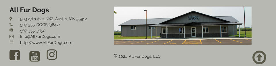  2021  All Fur Dogs, LLC  All Fur Dogs 	503 27th Ave. NW., Austin, MN 55912 	507-355-DOGS (3647) 	507-355-3650 	Info@AllFurDogs.com	 	http://www.AllFurDogs.com